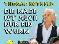 Thomas Rothfuß - neue Programm: Die Made ist auch nur ein Wurm
